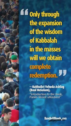"""Only through the expansion of the wisdom of Kabbalah in the masses will we obtain complete redemption."" --Kabbalist Yehuda Ashlag (Baal HaSulam), ""Introduction to the Book, Panim Meirot uMasbirot"" 