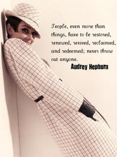 """""""People, even more than things, have to be restored, renewed, revived, reclaimed and redeemed; never throw out anyone."""" ...Audrey Hepburn."""