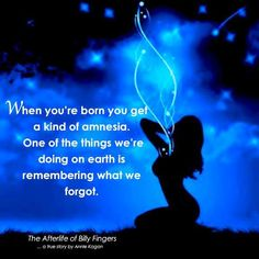 When you're born you get a kind of amnesia. One of the things we're doing on earth is remembering what we forgot. ~The Afterlife of Billy Fingers