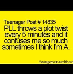 This is so true when I watch Pretty Little Liars @Arely Cortez actually IS a!!!