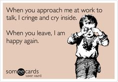 Funny Workplace Ecard: When you approach me at work to talk, I cringe and cry inside. When you leave, I am happy again.