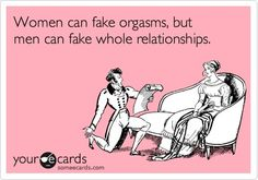 Women can fake orgasms, but men can fake whole relationships.