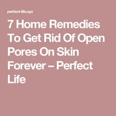 7 Home Remedies To Get Rid Of Open Pores On Skin Forever – Perfect Life