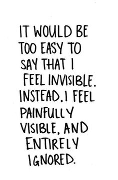 It would be too easy to say that I feel invisible. Instead, I feel painfully visible, and entirely ignored