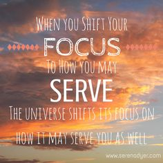 When you shift your focus to how you may serve, the universe shifts its focus on how it may serve you as well.