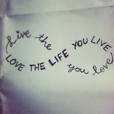 Love life, because it's the only one you'll ever have.