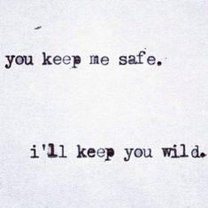You keep me safe. i'll keep you wild.. I like this for a tattoo idea Monica & Me #tattoosforcouples