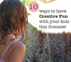 10 Ways to Have Creative Fun with your Kids this Summer