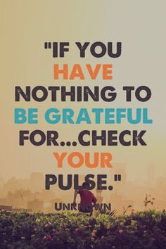 """If you have nothing to be grateful for...check your pulse.""  - Unknown 