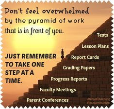 Teachers - Don't feel overwhelmed by the pyramid of work that is in front of you. Just remember to take one step at a time.