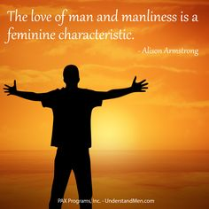 """""""The love of man and manliness is a feminine characteristic"""". ~Alison Armstrong"""