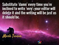 Substitute 'damn' every time you're inclined to write 'very'; your editor will delete it and the writing will be just as it should be. / Mark Twain