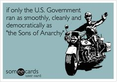 if only the U.S. Government ran as smoothly, cleanly and democratically as 'the Sons of Anarchy'.