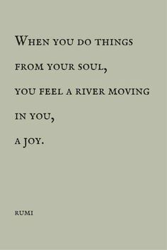 """When you do things from your soul ..."" -Rumi"