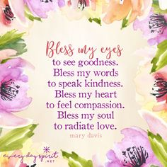 Bless my eyes to see what is good and kind. Bless my words to speak only kindness and love. Bless my heart to feel compassion for every being. Bless my soul to shine love on all who cross my path today. From Every Day Spirit: A Daybook of Wisdom, Joy and Peace. #blessings #InspirationalQuotes