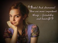 "Emma Watson / Hermione Granger - ""Books! And Cleverness! There are more important things - friendship and bravery."""