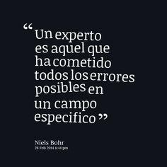 """""""Un experto es aquel que ha cometido todos los errores posibles en un campo específico"""". - Niels Bohr"""