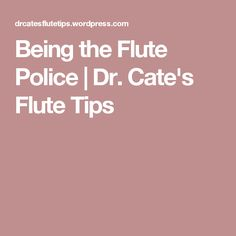 Being the Flute Police | Dr. Cate's Flute Tips