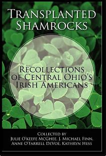 Transplanted Shamrocks: Recollections of Central Ohio Irish Americans tells the family stories of the Irish Community in Ohio.    The stories were brought together by the concerted efforts of four people: Julie O'Keefe McGhee, J Michael Finn, Anne O'Farrell DeVoe and Kathryn Hess. They remembered as children their elders telling many tales and sharing snippets about their Irish ancestors.