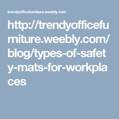 http://trendyofficefurniture.weebly.com/blog/types-of-safety-mats-for-workplaces