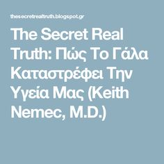 The Secret Real Truth: Πώς Το Γάλα Καταστρέφει Την Υγεία Μας (Keith Nemec, M.D.)
