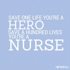 Save one life you're a hero save a hundred lives you're a nurse.