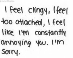 Sometimes I feel like I bug people when I tell them about my problems,I'm sorry if i annoy you and am being clingy