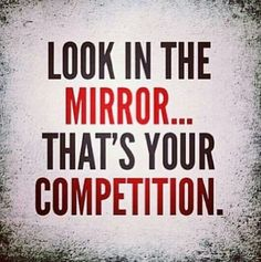 Only person you need to compete with is yourself!