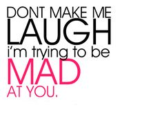 I hate to laugh at someone I'm trying to be mad at.
