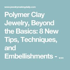 Polymer Clay Jewelry, Beyond the Basics: 8 New Tips, Techniques, and Embellishments - Jewelry Making Daily