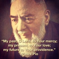 """My past oh Lord to Your Mercy, my present  to Your Love, my future to Your providencre"" St Padre Pio"