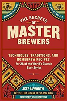 The Secrets of Master Brewers: Techniques, Traditions, and Homebrew Recipes for 26 of the World's Classic Beer Styles, from Czech Pilsner to English Old Ale: Jeff Alworth, Stan Hieronymus: 9781612126548: Amazon.com: Books