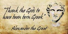 Thank the gods to have been born Greek - Alexander the Great
