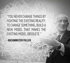 """You never change things by fighting the existing reality. To change something, build a new model that makes the existing model obsolete."" -- R. Buckminster Fuller"