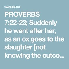 PROVERBS 7:22-23; Suddenly he went after her, as an ox goes to the slaughter [not knowing the outcome], Or as one in stocks going to the correction [to be given] to a fool, Until an arrow pierced his liver [with a mortal wound]; Like a bird fluttering straight into the net, He did not know that it would cost him his life.