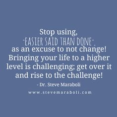 "Stop using, ""easier said than done"", as an excuse to not change! Bringing your life to a higher level is challenging; get over it and rise to the challenge! - Steve Maraboli"