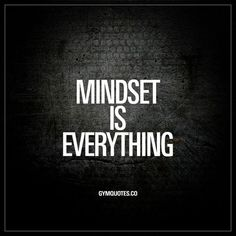 Mindset is everything. - Mindset is KEY when it comes to achieving success in life and in the gym. You need to be persistent and always keep on moving forward. You need to be positive and keep that positivity even when things get tough. You have to believ