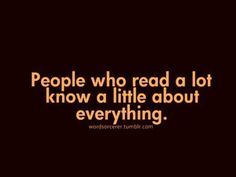 People who read a lot know a little about everything.