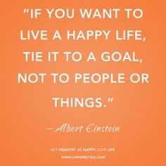 If you want to live a happy life tie it to a Goal, Not people or things.