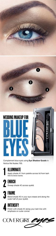 Light, neutral tones best complement blue eyes. Follow this easy step-by-step makeup guide for blue eyes on your wedding day using COVERGIRL's Eye Shadow Quad in Notice Me Nudes 700. Step 1: Illuminate. Apply shade 1 from palette across lid from lash line to brow bone. Step 2: Enrich. Sweep shade 2 across eyelid. Step 3: Frame. Blend shade 3 in your eye crease and along the outer half of your eyelid. Step 4: Intensify. Finish with shade 4 along your lash line with emphasis on outer corner.
