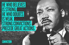 """CONVICTION    """"He who believes is strong, he who doubts is weak. Strong convictions precede great actions.""""    Martin Luther King"""