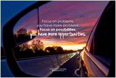 Focus on problems, you have more problems. Focus on possibilities, you have more opportunities. - Author Unknown