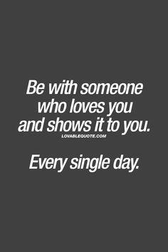 Be with someone who loves you and shows it to you.  Every single day. ❤  #relationshipquotes #lovequotes www.lovablequote.com