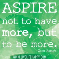 """""""Aspire not to have more, but to be more."""" -Oscar Romero"""