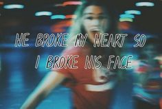 If a man breaks your heart then seriously go and break His face. It makes you feel so much better.