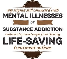 Any stigma still connected with mental illnesses or substance addiction continues to prevent people from choosing life-saving treatment options.