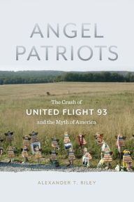 Angel Patriots: The Crash of United Flight 93 and the Myth of America by Alexander T. Riley | 9781479868452 | Paperback | Barnes & Noble