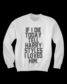 Tell Harry Styles I Loved Him Sweatshirt by WastedKiss on Etsy, $35.00.....HAHAHA