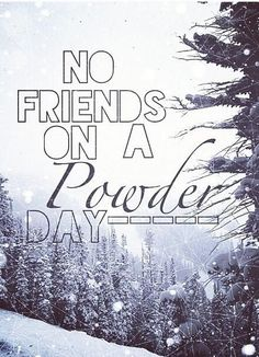 No friends on a powder day
