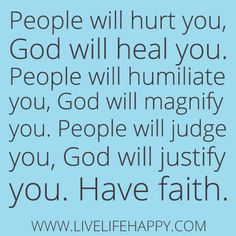 """People will hurt you, God will heal you. People will humiliate you, God will magnify you. People will judge you, God will justify you. Have faith."""